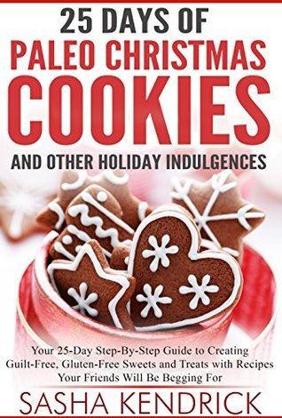 25 Days of Paleo Christmas Cookies and Other Holiday Indulgences: Your 25-Day Step-By-Step Guide to Creating Guilt-Free, Gluten-Free Sweets and Treats ... Begging For (Paleo Kitchen Series Book 8)