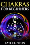 Chakras for Beginners: How to Balance, Strengthen, and Radiate the Inner You