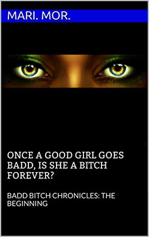 ONCE A GOOD GIRL GOES BADD, IS SHE A BITCH FOREVER: BBC (The Badd Bitch Chronicles Book 1)