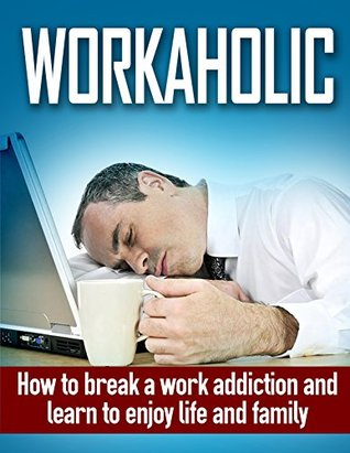 Workaholic: How to Break Work Addiction and Learn to Enjoy Family and Life