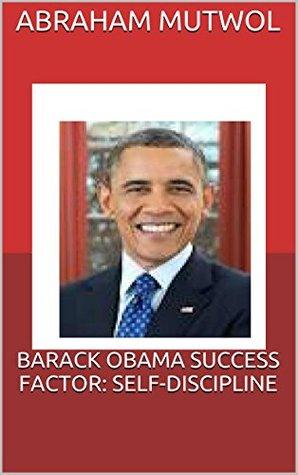 BARACK OBAMA SUCCESS FACTOR: SELF-DISCIPLINE (SUCCESS FACTOR SERIES Book 3)