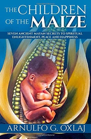 The Children of the Maize: Seven Ancient Mayan Secrets to Spiritual Enlightenment, Peace and Happiness