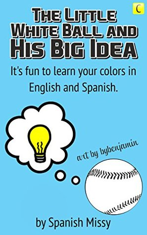 the-little-white-ball-and-his-big-idea-it-s-fun-to-learn-your-colors-in-english-and-spanish