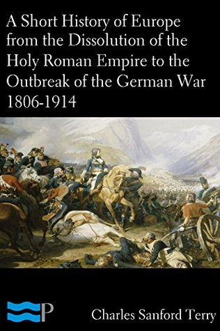 A Short History of Europe from the Dissolution of the Holy Roman Empire to the Outbreak of the German War 1806-1914