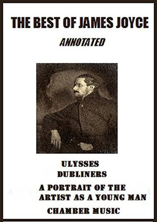 The Best of James Joyce (Annotated) Including: Ulysses, Dubliners, A Portrait of the Artist as a Young Man, and Chamber Music