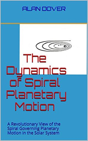 The Dynamics of Spiral Planetary Motion: A Revolutionary View of the Spiral Governing Planetary Motion in the Solar System