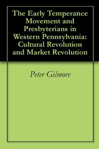The Early Temperance Movement and Presbyterians in Western Pennsylvania: Cultural Revolution and Market Revolution