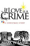 If Love is a Crime by Mark W. Sasse