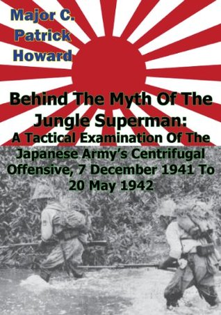 Behind The Myth Of The Jungle Superman: A Tactical Examination Of The Japanese Army's Centrifugal Offensive, 7 December 1941 To 20 May 1942