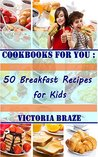 Cookbooks for You: 50 Breakfast Recipes for Kids (Cookbooks,Breakfast cookbooks, Breakfast recipes, Breakfast, Daily recipes, Breakfast meal, Kids Meal) ... You : 50 Breakfast Recipes for Kids Book 1)