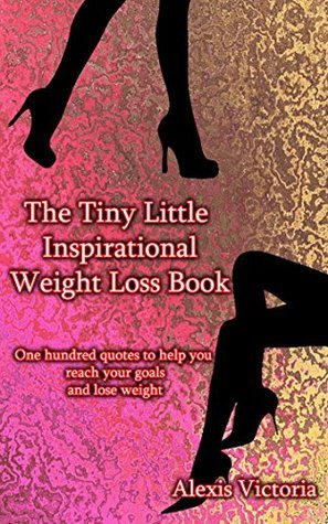 The Tiny Little Inspirational Weight Loss Book: One hundred quotes to help you reach your goals and lose weight (Tiny Little Weight Loss Quotes Book 1)