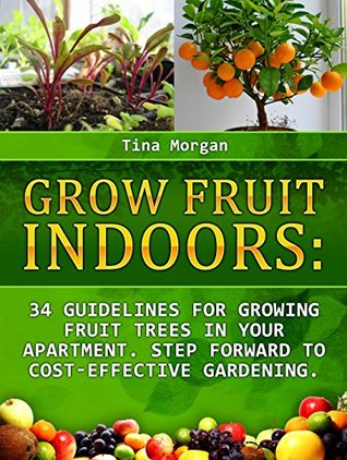 Grow Fruit Indoors: 34 Guidelines for Growing Fruit Trees in Your apartment. Step Forward to Cost-Effective Gardening (Grow fruit indoors, grow fruit trees, grow fruits indoors for beginners)