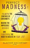 Perfect Madness: Escaping the Confines of Conformity, Making the Impossible Possible and Redefining the Road to Success in Your Life!