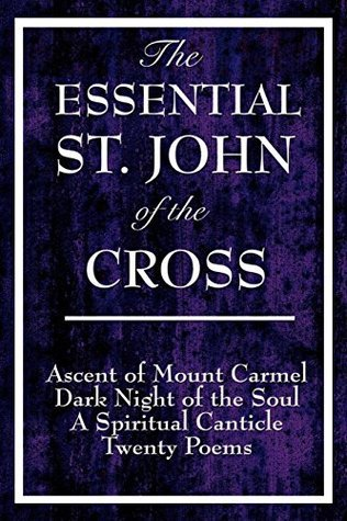 The Essential St. John of the Cross: Ascent of Mount Carmel Dark Night of the Soul A Spiritual Canticle of the Soul and the Bridegroom Christ Twenty Poems by St. John of the Cross