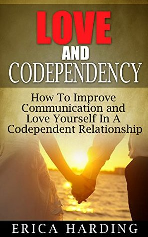 Love and Codependency: How To Improve Communication and Love Yourself In A Codependent Relationship (codependency, codependents anonymous, codependent, ... enabling drug addicts, enabling Book 1)