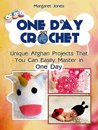 One Day Crochet: Unique Afghan Projects That You Can Easily Master in One Day