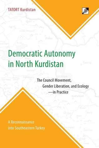 Democratic Autonomy in North Kurdistan: The Council Movement, Gender Liberation, and Ecology - In Practice: A Reconnaissance Into Southeastern Turkey