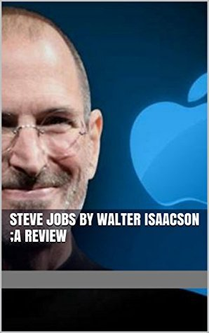 Steve Jobs by Walter Isaacson ;A Review