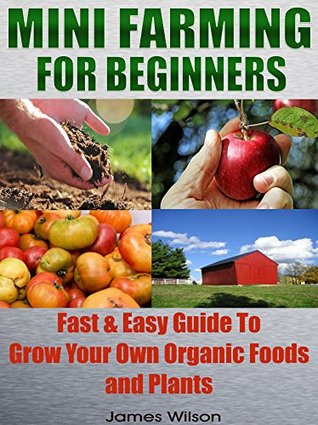 Mini Farming: Mini Farming For Beginners: Fast & Easy Guide To Grow Your Own Organic Foods and Plants