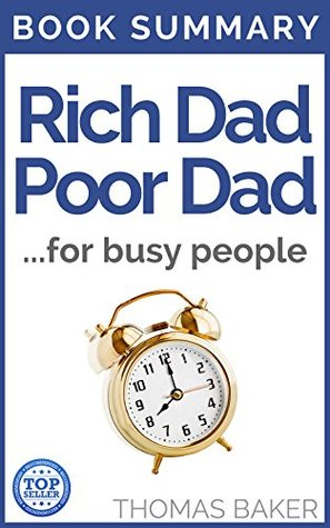 Rich Dad Poor Dad: Book Summary - Robert T. Kiyosaki - What The Rich Teach Their Kids About Money That the Poor and Middle Class Do Not!