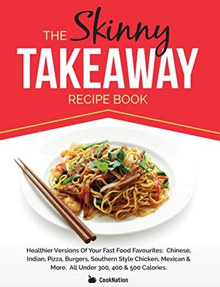 The Skinny Takeaway Recipe Book: Healthier Versions Of Your Fast Food Favourites: Chinese, Indian, Pizza, Burgers, Southern Style Chicken, Mexican & More. All Under 300, 400 & 500 Calories