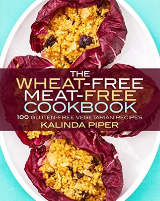 The Wheat-Free Meat-Free Cookbook: 100 Gluten-Free Vegetarian Recipes
