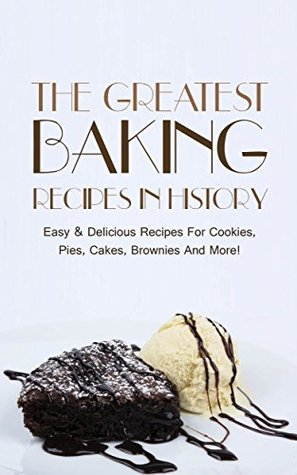 The Greatest Baking Recipes In History: Easy & Delicious Recipes For Cookies, Pies, Cakes, Brownies And More!