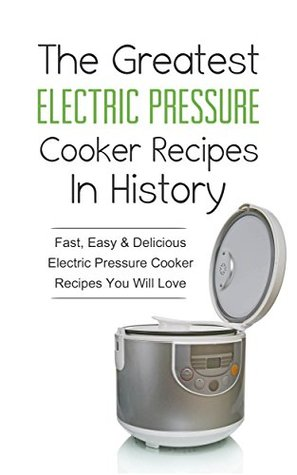 The Greatest Electric Pressure Cooker Recipes In History: Fast, Easy & Delicious Electric Pressure Cooker Recipes You Will Love