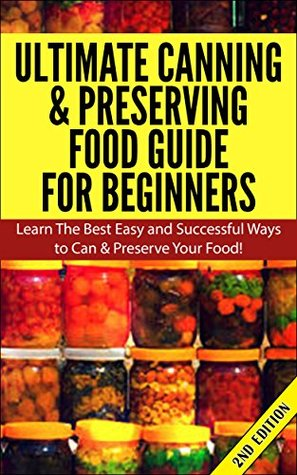 Ultimate Canning & Preserving Food Guide for Beginner 2nd Edition: Learn the Best Easy and Successful Ways to Can and Preserve Your Food!
