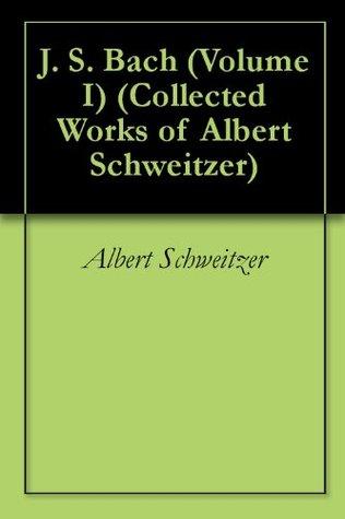 Ebook J. S. Bach (Volume I) (Collected Works of Albert Schweitzer) by Albert Schweitzer TXT!