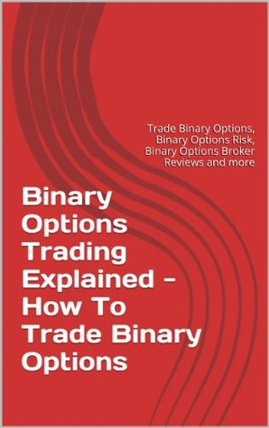 Binary Options Trading Explained - How To Trade Binary Options: Trade Binary Options, Binary Options Risk, Binary Options Broker Reviews and more