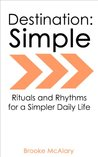 Destination: Simple - Rituals and Rhythms for a Simpler Daily Life