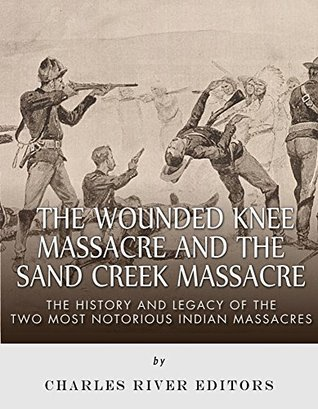 The Wounded Knee Massacre and the Sand Creek Massacre: The History and Legacy of the Two Most Notorious Indian Massacres