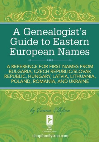 A Genealogist's Guide to Eastern European Names: A Reference for First Names from Bulgaria, Czech Republic/ Slovak Republic, Hungary, Latvia, Lithuania, Poland, Romania, and Ukraine