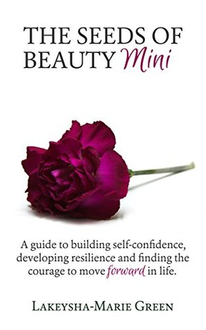 The Seeds of Beauty Mini: A guide to building self-confidence, developing resilience and finding the courage to move forward in life (How To Love Yourself Book 2)
