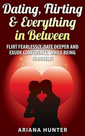 Dating, Flirting & Everything in Between: Flirt Fearlessly, Date Deeper and Exude Confidence, While Being Yourself!