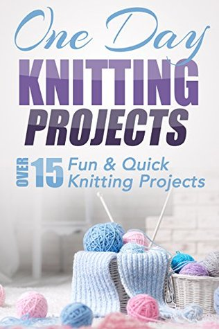 One Day Knitting Projects Over 15 Fun Quick Knitting Projects By