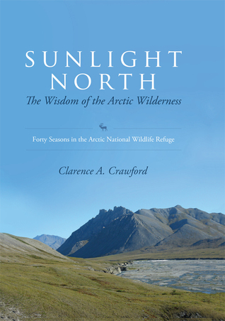 Sunlight North: The Wisdom of the Arctic Wilderness - Forty Seasons in the Arctic National Wildlife Refuge