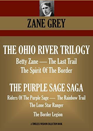 THE OHIO RIVER TRILOGY & THE PURPLE SAGE SAGA. Betty Zane, The Spirit Of The Border & The Last Trail; Riders Of The Purple Sage, The Rainbow Trail, The ... Border Legion