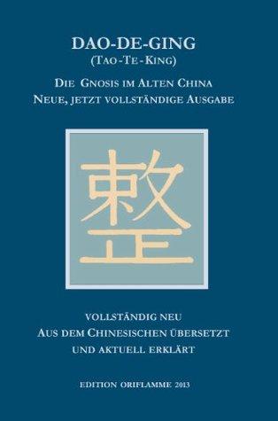 Dao-De-Ging (Tao-Te-King): Die Gnosis im Alten China. Neue, jetzt vollständige Ausgabe. Vollständig neu aus dem Chinesischen übersetzt und aktuell erklärt