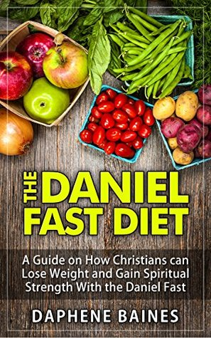 THE DANIEL FAST DIET: A Guide on How Christians can Lose Weight and Gain Spiritual Strength With the Daniel Fast