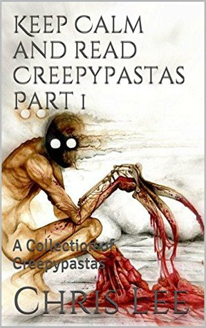 Keep Calm And Read Creepypastas: A Collection of Creepypastas (Introduction to horror Book 1)