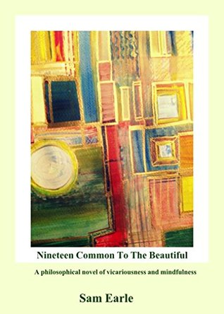 Nineteen Common To The Beautiful: A philosophical novel on Vicariousness and Mindfulness