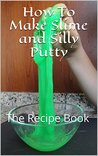 How To Make Slime and Silly Putty: The Recipe Book