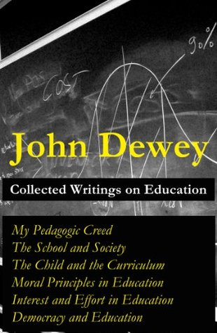 Collected Writings on Education: My Pedagogic Creed + The School and Society + The Child and the Curriculum + Moral Principles in Education + Interest ... in Education + Democracy and Education