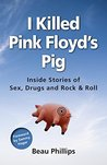 I Killed Pink Floyd's Pig: Inside Stories of Sex, Drugs and Rock & Roll