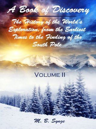 A Book of Discovery : The History of the World's Exploration, from the Earliest Times to the Finding of the South Pole, Volume II