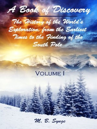 A Book of Discovery : The History of the World's Exploration, from the Earliest Times to the Finding of the South Pole, Volume I