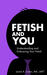 Fetish and You: Understanding and Embracing Your Fetish