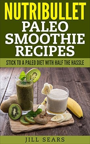 Nutribullet Paleo Smoothie Recipes: Stick to a Paleo Diet with Half the Hassle